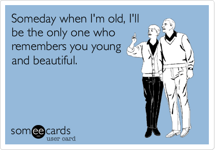 Someday when I'm old, I'll be the only one who remembers you young and beautiful.