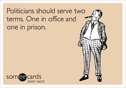 Politicians should serve two terms. One in office and one in prison.