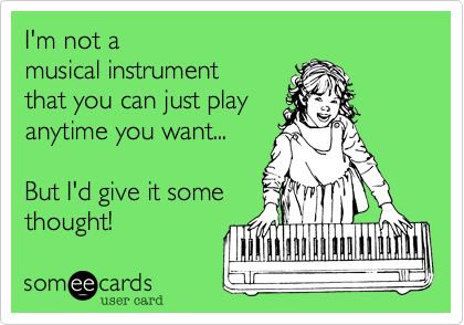 I'm not a musical instrument that you can just play anytime you want...  But I'd give it some thought!