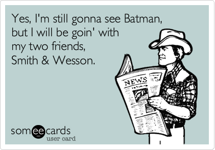 Yes, I'm still gonna see Batman,  but I will be goin' with  my two friends,  Smith & Wesson.