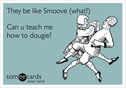 They be like Smoove %28what?%29  Can u teach me how to dougie?