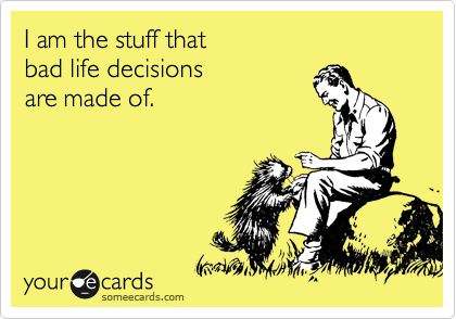 I am the stuff that  bad life decisions  are made of.