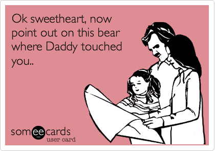 Ok sweetheart, now  point out on this bear where Daddy touched you..