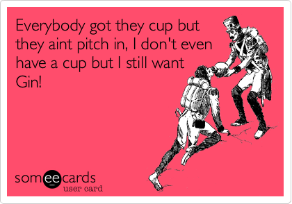 Everybody got they cup but they aint pitch in, I don't even have a cup but I still want Gin!