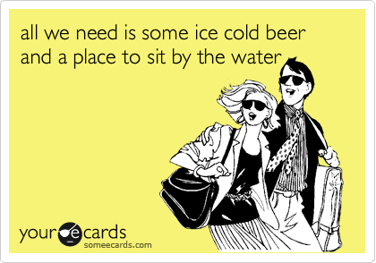 all we need is some ice cold beer and a place to sit by the water