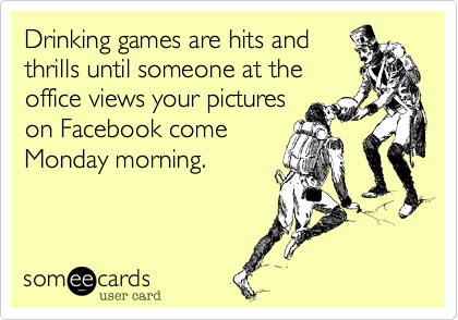 Drinking games are hits and thrills until someone at the office views your pictures on Facebook come Monday morning.
