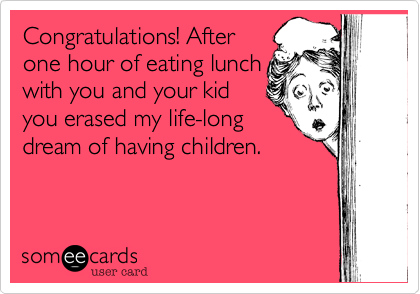 Congratulations! After one hour of eating lunch with you and your kid you erased my life-long dream of having children.