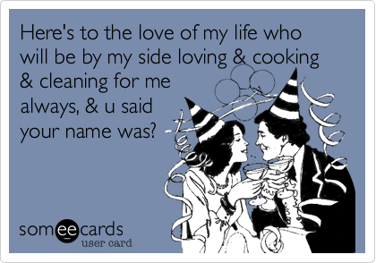 Here's to the love of my life who will be by my side loving & cooking & cleaning for me always, & u said your name was?