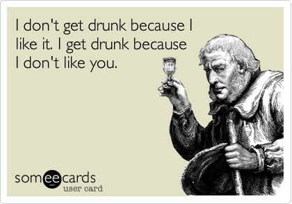 I don't get drunk because I like it. I get drunk because I don't like you.