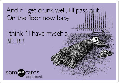 And if i get drunk well, I'll pass out On the floor now baby  I think I'll have myself a BEER!!!