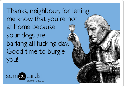 Thanks, neighbour, for letting me know that you're not at home because your dogs are barking all fucking day. Good time to burgle you!