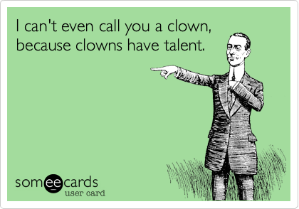 I can't even call you a clown, because clowns have talent.