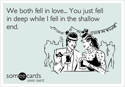 We both fell in love... You just fell in deep while I fell in the shallow end.