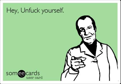 Hey, Unfuck yourself.