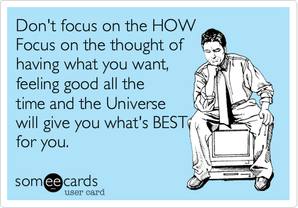Don't focus on the HOW Focus on the thought of  having what you want, feeling good all the time and the Universe will give you what's BEST for you.