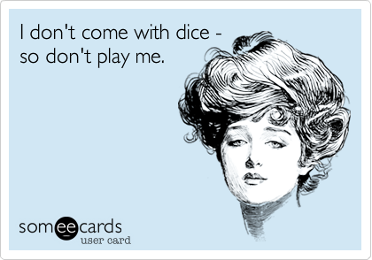 I don't come with dice -  so don't play me.