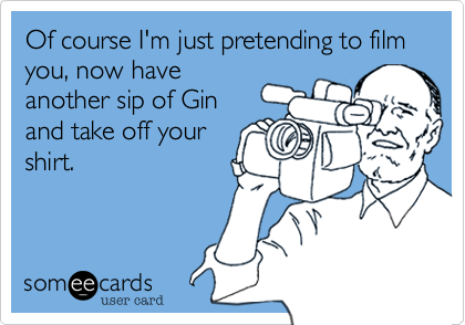 Of course I'm just pretending to film you, now have another sip of Gin and take off your shirt.
