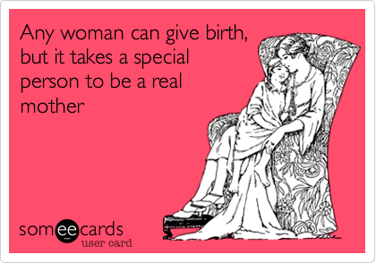 Any woman can give birth, but it takes a special person to be a real mother