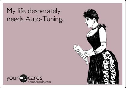 My life desperately  needs Auto-Tuning.