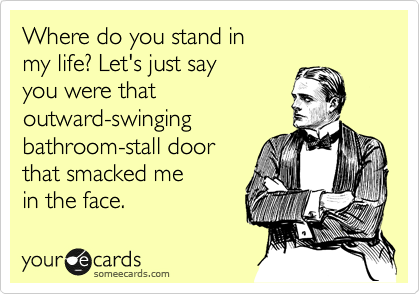 Where do you stand in  my life? Let's just say you were that  outward-swinging bathroom-stall door that smacked me  in the face.
