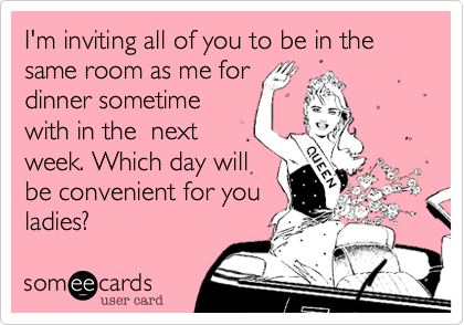 I'm inviting all of you to be in the same room as me for dinner sometime with in the  next week. Which day will be convenient for you ladies?