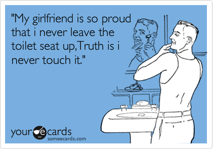 """""""My girlfriend is so proud that i never leave the toilet seat up,Truth is i  never touch it."""""""