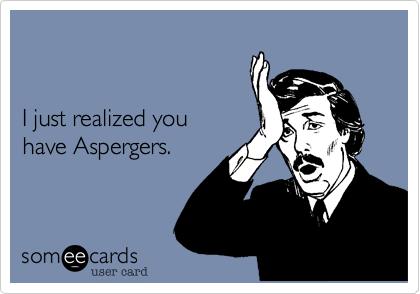 I just realized you  have Aspergers.