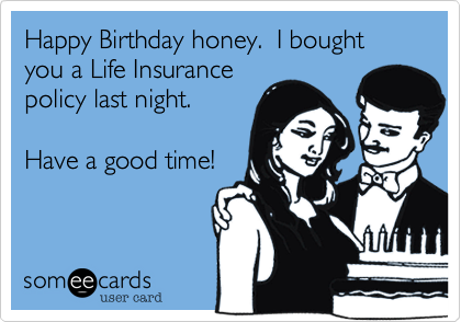 Happy Birthday honey.  I bought you a Life Insurance policy last night.   Have a good time!