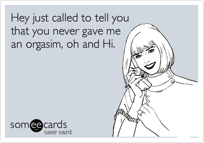 Hey just called to tell you that you never gave me an orgasim, oh and Hi.