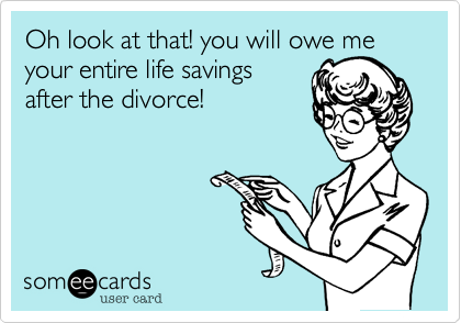 Oh look at that! you will owe me your entire life savings after the divorce!