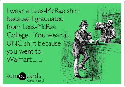 I wear a Lees-McRae shirt because I graduated from Lees-McRae College.  You wear a UNC shirt because you went to Walmart.........