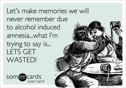 Let's make memories we will never remember due to alcohol induced amnesia...what I'm trying to say is... LETS GET WASTED!