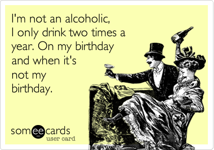 I'm not an alcoholic, I only drink two times a  year. On my birthday and when it's not my  birthday.