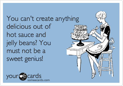 You can't create anything delicious out of hot sauce and jelly beans? You  must not be a  sweet genius!