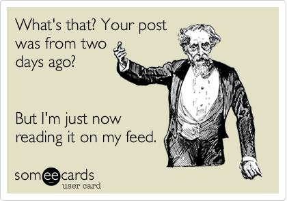 What's that? Your post was from two days ago?   But I'm just now reading it on my feed.