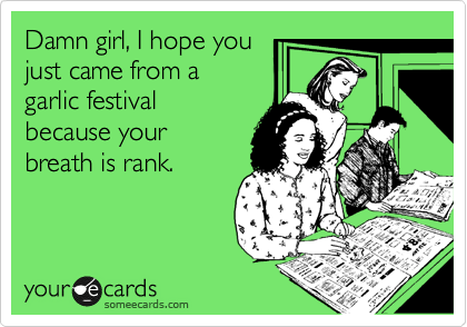 Damn girl, I hope you just came from a garlic festival because your breath is rank.