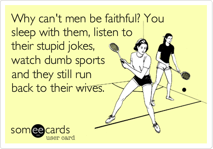 Why can't men be faithful? You  sleep with them, listen to their stupid jokes, watch dumb sports and they still run  back to their wives.