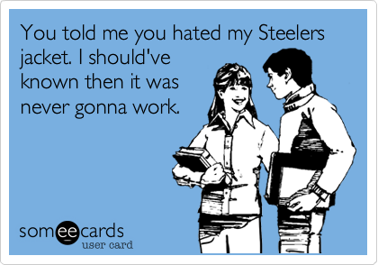 You told me you hated my Steelers jacket. I should've  known then it was never gonna work.