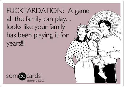 FUCKTARDATION:  A game all the family can play.... looks like your family has been playing it for years!!!