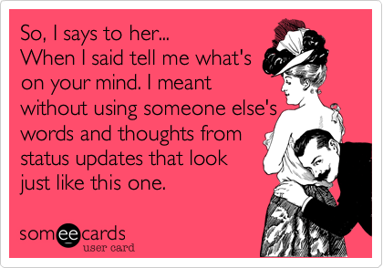 So, I says to her... When I said tell me what's on your mind. I meantwithout using someone else'swords and thoughts fromstatus updates that lookjust like this one.