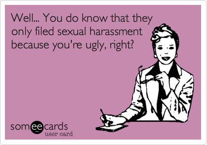 Well... You do know that they only filed sexual harassment because you're ugly, right?