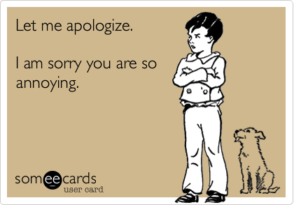 Let me apologize.   I am sorry you are so annoying.