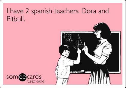 I have 2 spanish teachers. Dora and Pitbull.