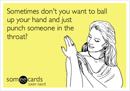 Sometimes don't you want to ball up your hand and just punch someone in the throat?