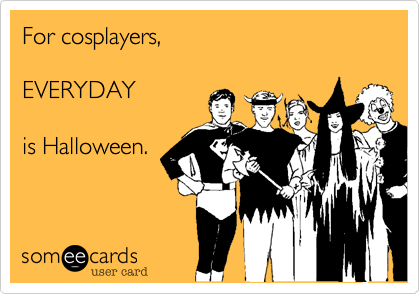 For cosplayers,  EVERYDAY  is Halloween.