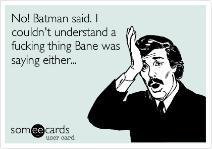 No! Batman said. I couldn't understand a fucking thing Bane was saying either...