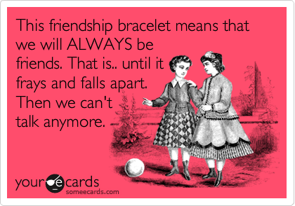 This friendship bracelet means that we will ALWAYS be friends. That is.. until it frays and falls apart. Then we can't talk anymore.