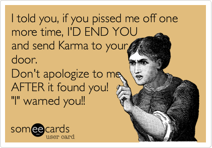 """I told you, if you pissed me off one more time, I'D END YOU  and send Karma to your  door.    Don't apologize to me AFTER it found you!  """"I"""" warned you!!"""