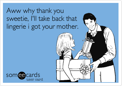 Aww why thank you sweetie, I'll take back that lingerie i got your mother.