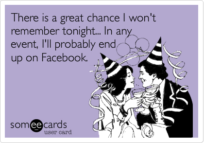 There is a great chance I won't remember tonight... In any event, I'll probably end up on Facebook.
